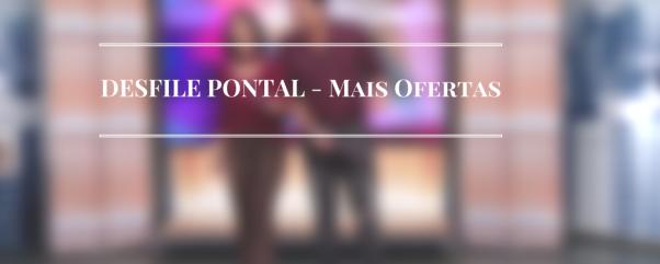 DESFILE PONTAL - Mais Ofertas