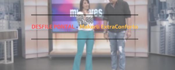 DESFILE PONTAL - Makerli ExtraConforto