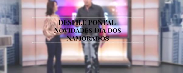 DESFILE PONTAL Novidades DiadosNamorados