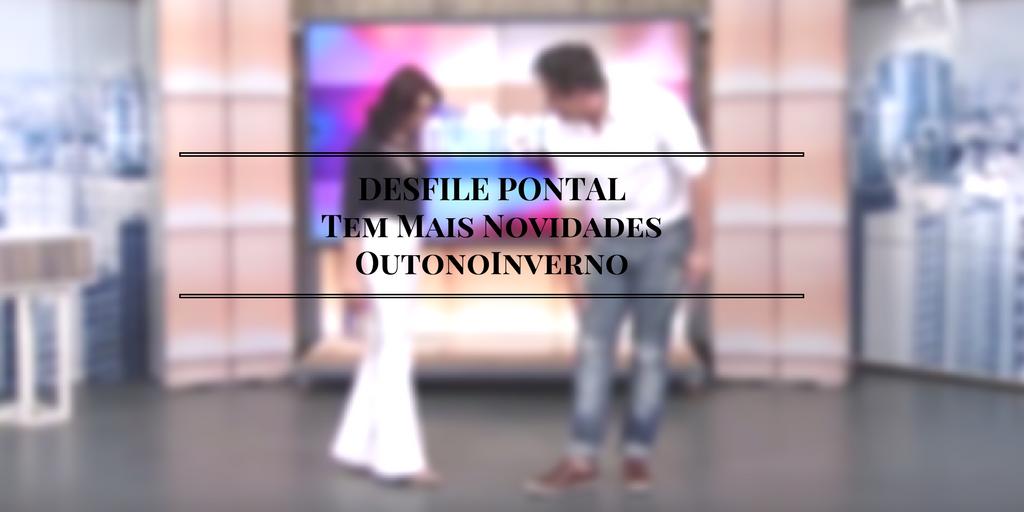 DESFILE PONTAL Tem Mais Novidades OutonoInverno